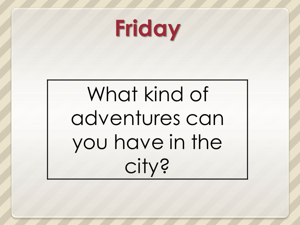 Friday What kind of adventures can you have in the city?