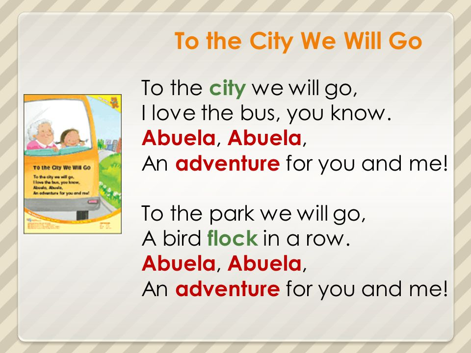 To the City We Will Go To the city we will go, I love the bus, you know. Abuela, An adventure for you and me! To the park we will go, A bird flock in