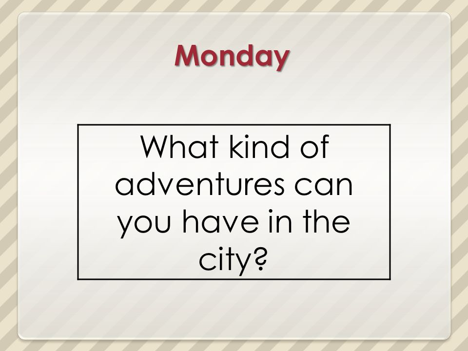 Monday What kind of adventures can you have in the city?