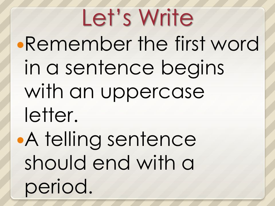 Lets Write Remember the first word in a sentence begins with an uppercase letter. A telling sentence should end with a period.