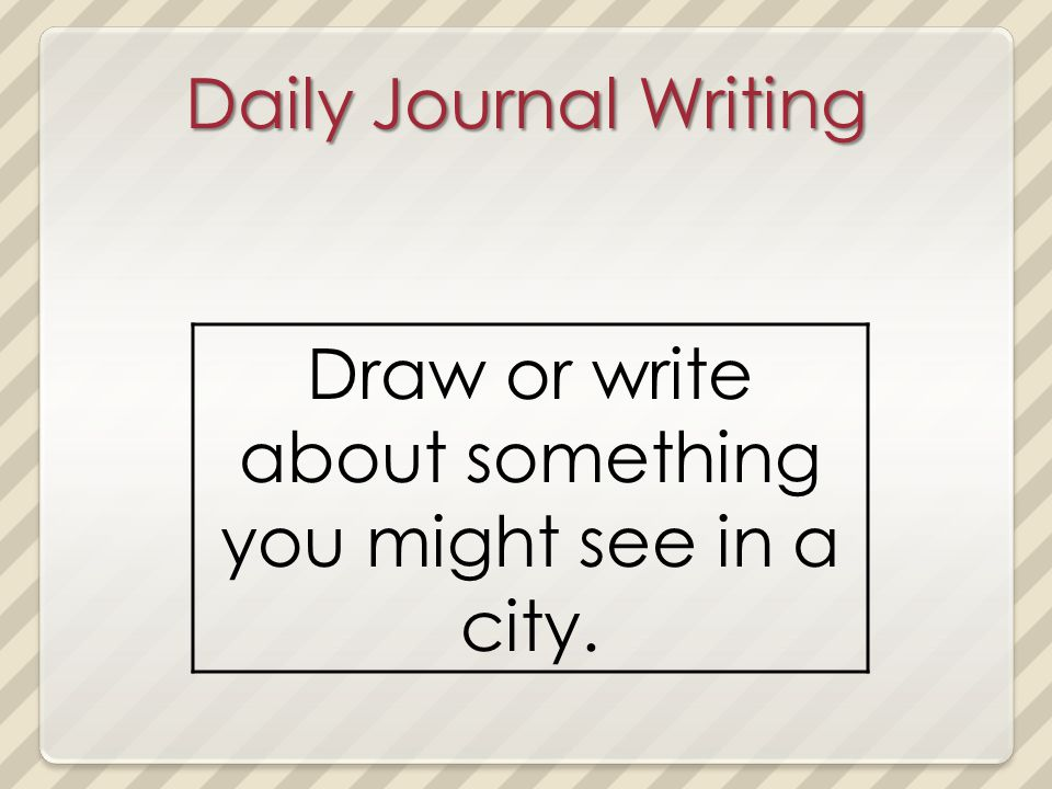 Daily Journal Writing Draw or write about something you might see in a city.