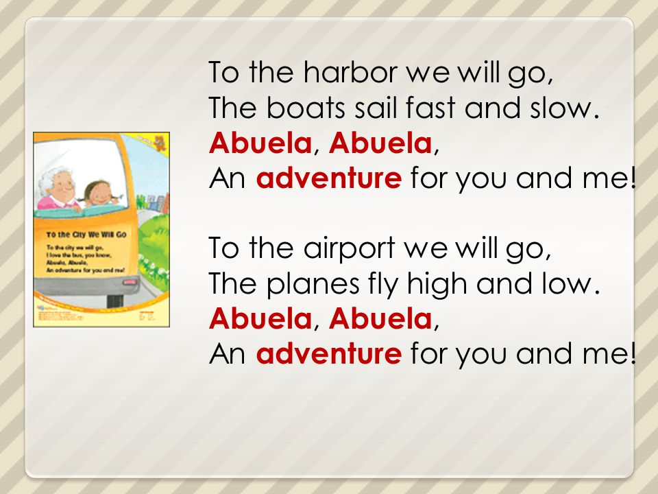 To the harbor we will go, The boats sail fast and slow. Abuela, An adventure for you and me! To the airport we will go, The planes fly high and low. A