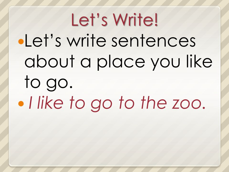 Lets Write! Lets write sentences about a place you like to go. I like to go to the zoo.