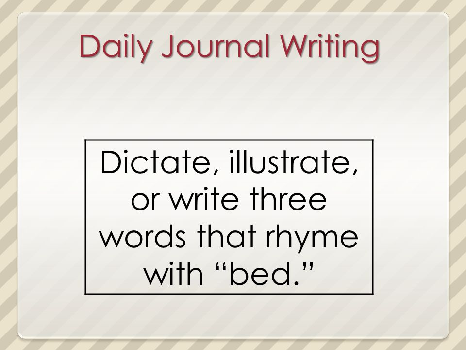 Daily Journal Writing Dictate, illustrate, or write three words that rhyme with bed.