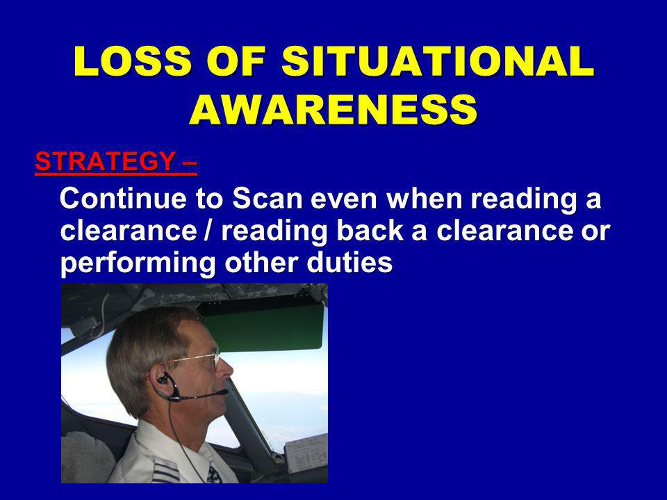 LOSS OF SITUATIONAL AWARENESS STRATEGY – Continue to Scan even when reading a clearance / reading back a clearance or performing other duties Continue