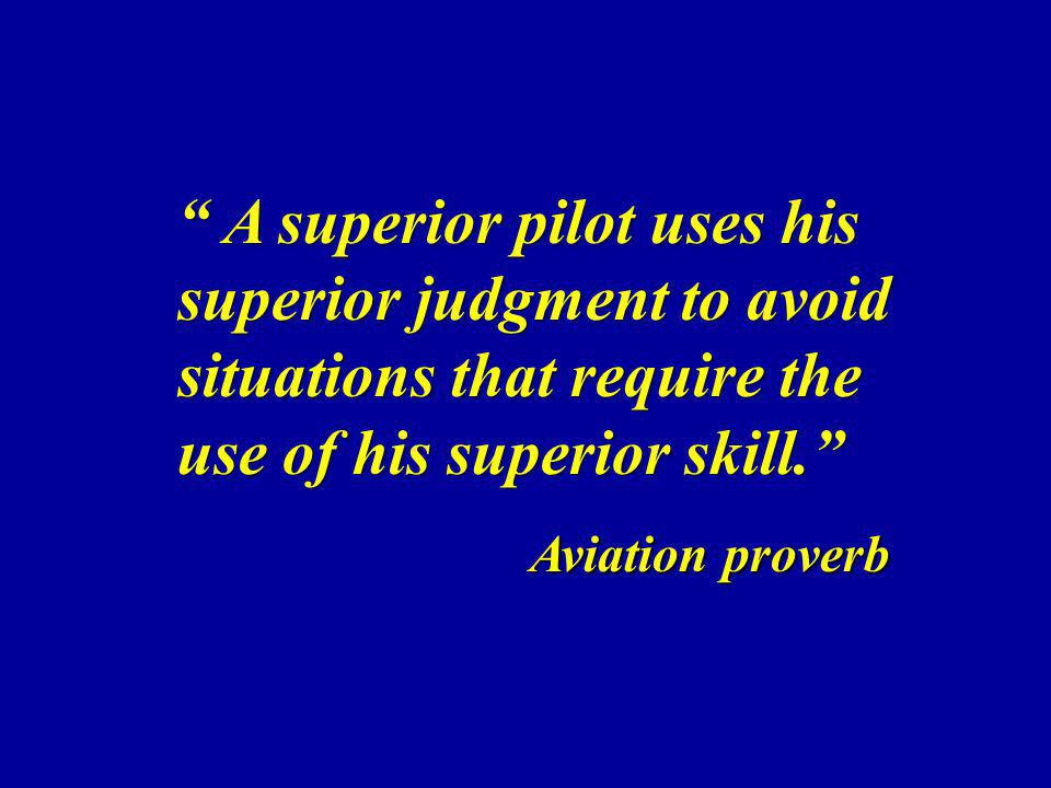 A superior pilot uses his superior judgment to avoid situations that require the use of his superior skill. A superior pilot uses his superior judgmen