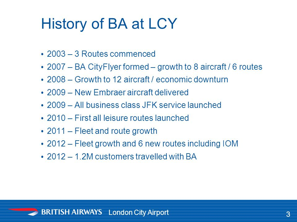 London City Airport History of BA at LCY 2003 – 3 Routes commenced 2007 – BA CityFlyer formed – growth to 8 aircraft / 6 routes 2008 – Growth to 12 ai