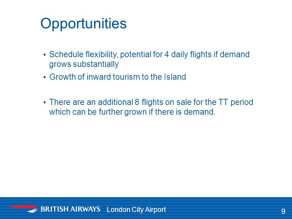 London City Airport Opportunities 9 Schedule flexibility, potential for 4 daily flights if demand grows substantially Growth of inward tourism to the