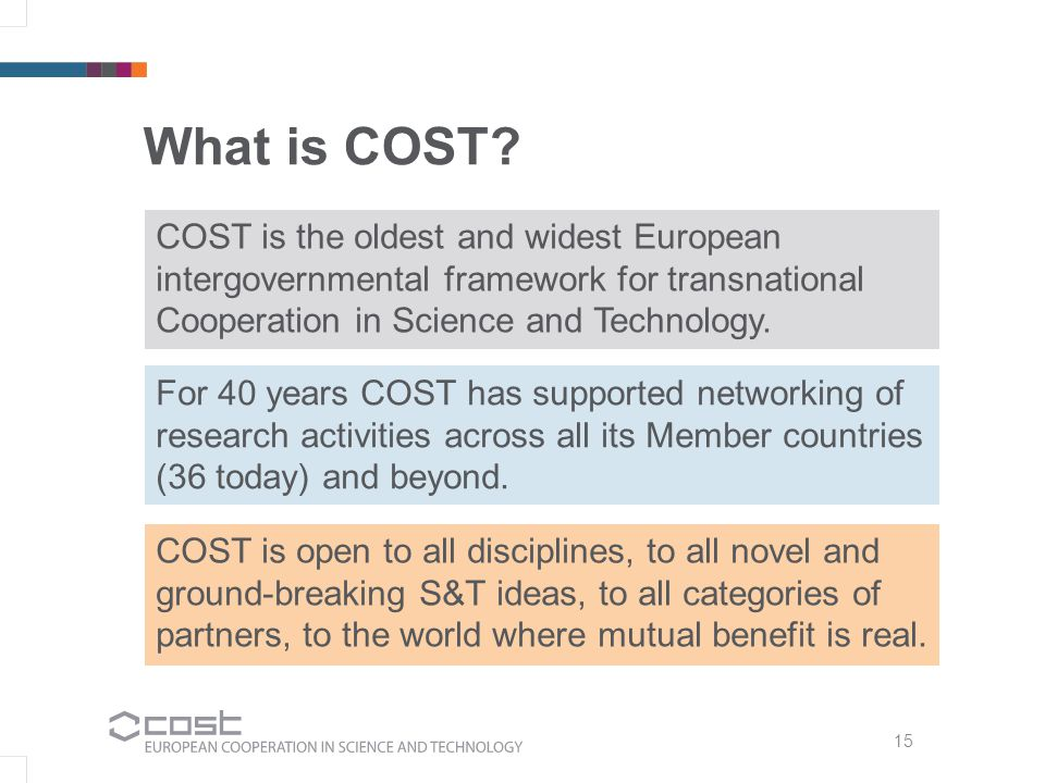 What is COST? COST is the oldest and widest European intergovernmental framework for transnational Cooperation in Science and Technology. For 40 years