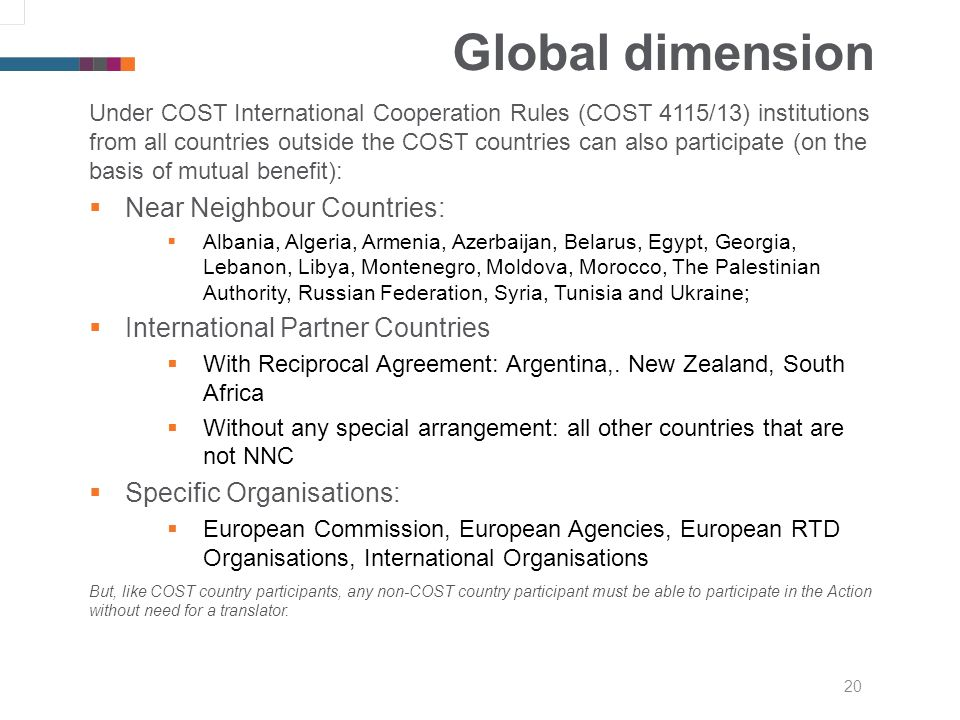 20 Global dimension Under COST International Cooperation Rules (COST 4115/13) institutions from all countries outside the COST countries can also participate (on the basis of mutual benefit): Near Neighbour Countries: Albania, Algeria, Armenia, Azerbaijan, Belarus, Egypt, Georgia, Lebanon, Libya, Montenegro, Moldova, Morocco, The Palestinian Authority, Russian Federation, Syria, Tunisia and Ukraine; International Partner Countries With Reciprocal Agreement: Argentina,.