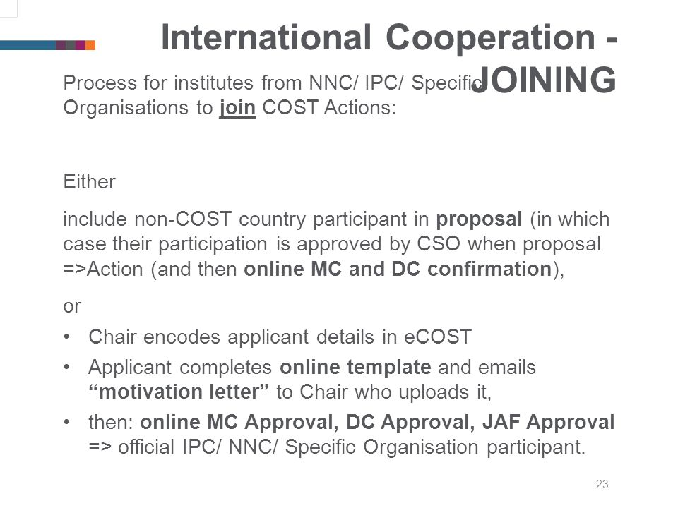 23 International Cooperation - JOINING Process for institutes from NNC/ IPC/ Specific Organisations to join COST Actions: Either include non-COST country participant in proposal (in which case their participation is approved by CSO when proposal =>Action (and then online MC and DC confirmation), or Chair encodes applicant details in eCOST Applicant completes online template and emails motivation letter to Chair who uploads it, then: online MC Approval, DC Approval, JAF Approval => official IPC/ NNC/ Specific Organisation participant.