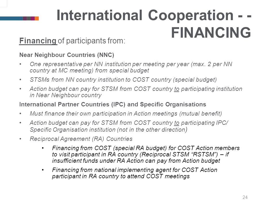 24 International Cooperation - - FINANCING Financing of participants from: Near Neighbour Countries (NNC) One representative per NN institution per meeting per year (max.