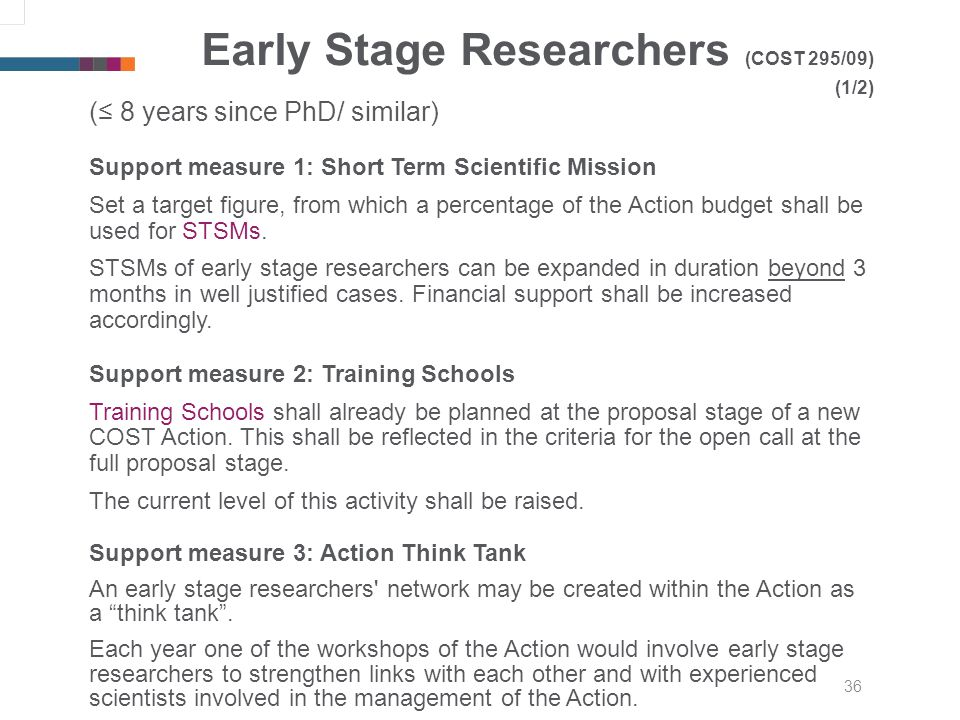 36 Early Stage Researchers (COST 295/09) (1/2) ( 8 years since PhD/ similar) Support measure 1: Short Term Scientific Mission Set a target figure, from which a percentage of the Action budget shall be used for STSMs.