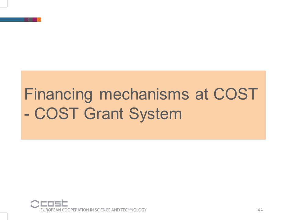 44 Financing mechanisms at COST - COST Grant System