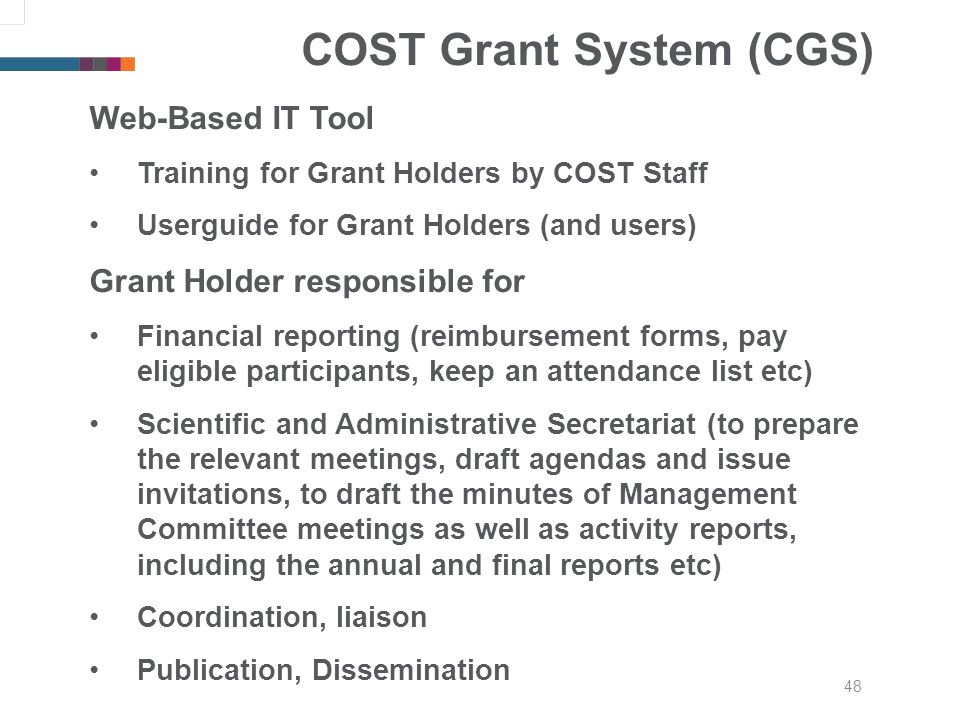 48 COST Grant System (CGS) Web-Based IT Tool Training for Grant Holders by COST Staff Userguide for Grant Holders (and users) Grant Holder responsible for Financial reporting (reimbursement forms, pay eligible participants, keep an attendance list etc) Scientific and Administrative Secretariat (to prepare the relevant meetings, draft agendas and issue invitations, to draft the minutes of Management Committee meetings as well as activity reports, including the annual and final reports etc) Coordination, liaison Publication, Dissemination