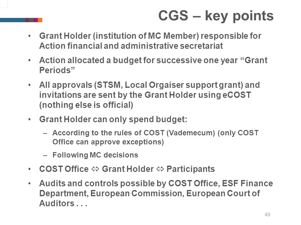 49 CGS – key points Grant Holder (institution of MC Member) responsible for Action financial and administrative secretariat Action allocated a budget for successive one year Grant Periods All approvals (STSM, Local Orgaiser support grant) and invitations are sent by the Grant Holder using eCOST (nothing else is official) Grant Holder can only spend budget: –According to the rules of COST (Vademecum) (only COST Office can approve exceptions) –Following MC decisions COST Office Grant Holder Participants Audits and controls possible by COST Office, ESF Finance Department, European Commission, European Court of Auditors...