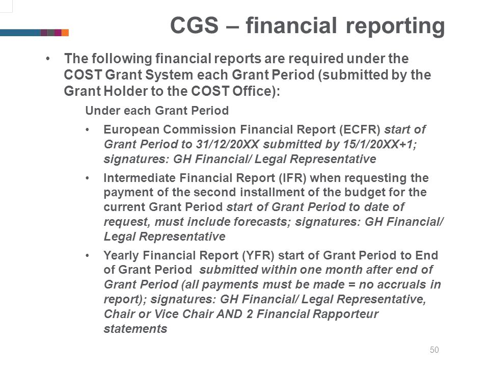 50 CGS – financial reporting The following financial reports are required under the COST Grant System each Grant Period (submitted by the Grant Holder to the COST Office): Under each Grant Period European Commission Financial Report (ECFR) start of Grant Period to 31/12/20XX submitted by 15/1/20XX+1; signatures: GH Financial/ Legal Representative Intermediate Financial Report (IFR) when requesting the payment of the second installment of the budget for the current Grant Period start of Grant Period to date of request, must include forecasts; signatures: GH Financial/ Legal Representative Yearly Financial Report (YFR) start of Grant Period to End of Grant Period submitted within one month after end of Grant Period (all payments must be made = no accruals in report); signatures: GH Financial/ Legal Representative, Chair or Vice Chair AND 2 Financial Rapporteur statements