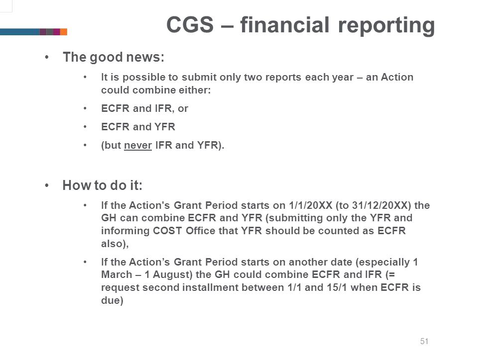 51 CGS – financial reporting The good news: It is possible to submit only two reports each year – an Action could combine either: ECFR and IFR, or ECFR and YFR (but never IFR and YFR).