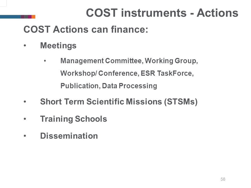 58 COST instruments - Actions COST Actions can finance: Meetings Management Committee, Working Group, Workshop/ Conference, ESR TaskForce, Publication, Data Processing Short Term Scientific Missions (STSMs) Training Schools Dissemination