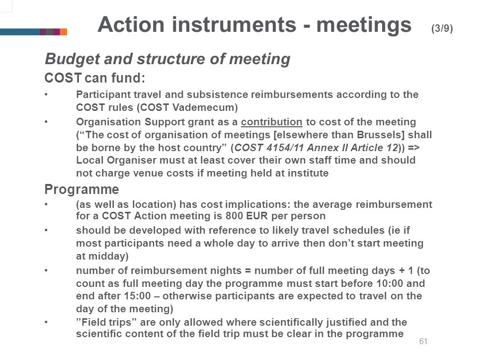 61 Action instruments - meetings (3/9) Budget and structure of meeting COST can fund: Participant travel and subsistence reimbursements according to the COST rules (COST Vademecum) Organisation Support grant as a contribution to cost of the meeting (The cost of organisation of meetings [elsewhere than Brussels] shall be borne by the host country (COST 4154/11 Annex II Article 12)) => Local Organiser must at least cover their own staff time and should not charge venue costs if meeting held at institute Programme (as well as location) has cost implications: the average reimbursement for a COST Action meeting is 800 EUR per person should be developed with reference to likely travel schedules (ie if most participants need a whole day to arrive then dont start meeting at midday) number of reimbursement nights = number of full meeting days + 1 (to count as full meeting day the programme must start before 10:00 and end after 15:00 – otherwise participants are expected to travel on the day of the meeting) Field trips are only allowed where scientifically justified and the scientific content of the field trip must be clear in the programme