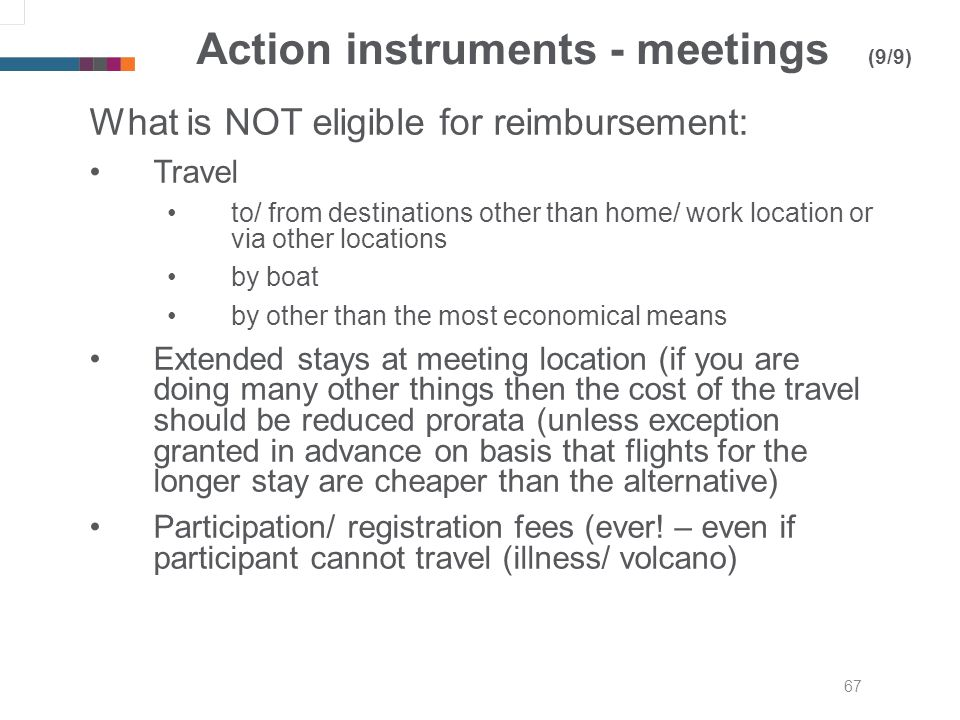 67 Action instruments - meetings (9/9) What is NOT eligible for reimbursement: Travel to/ from destinations other than home/ work location or via other locations by boat by other than the most economical means Extended stays at meeting location (if you are doing many other things then the cost of the travel should be reduced prorata (unless exception granted in advance on basis that flights for the longer stay are cheaper than the alternative) Participation/ registration fees (ever.