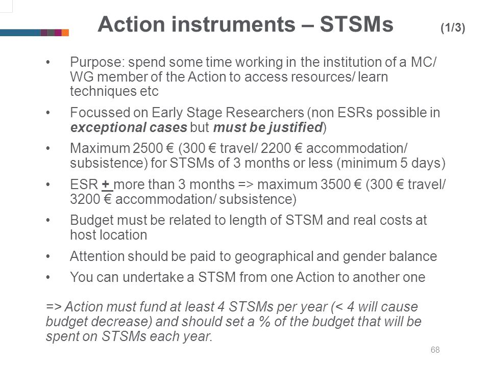 68 Action instruments – STSMs (1/3) Purpose: spend some time working in the institution of a MC/ WG member of the Action to access resources/ learn techniques etc Focussed on Early Stage Researchers (non ESRs possible in exceptional cases but must be justified) Maximum 2500 (300 travel/ 2200 accommodation/ subsistence) for STSMs of 3 months or less (minimum 5 days) ESR + more than 3 months => maximum 3500 (300 travel/ 3200 accommodation/ subsistence) Budget must be related to length of STSM and real costs at host location Attention should be paid to geographical and gender balance You can undertake a STSM from one Action to another one => Action must fund at least 4 STSMs per year (< 4 will cause budget decrease) and should set a % of the budget that will be spent on STSMs each year.