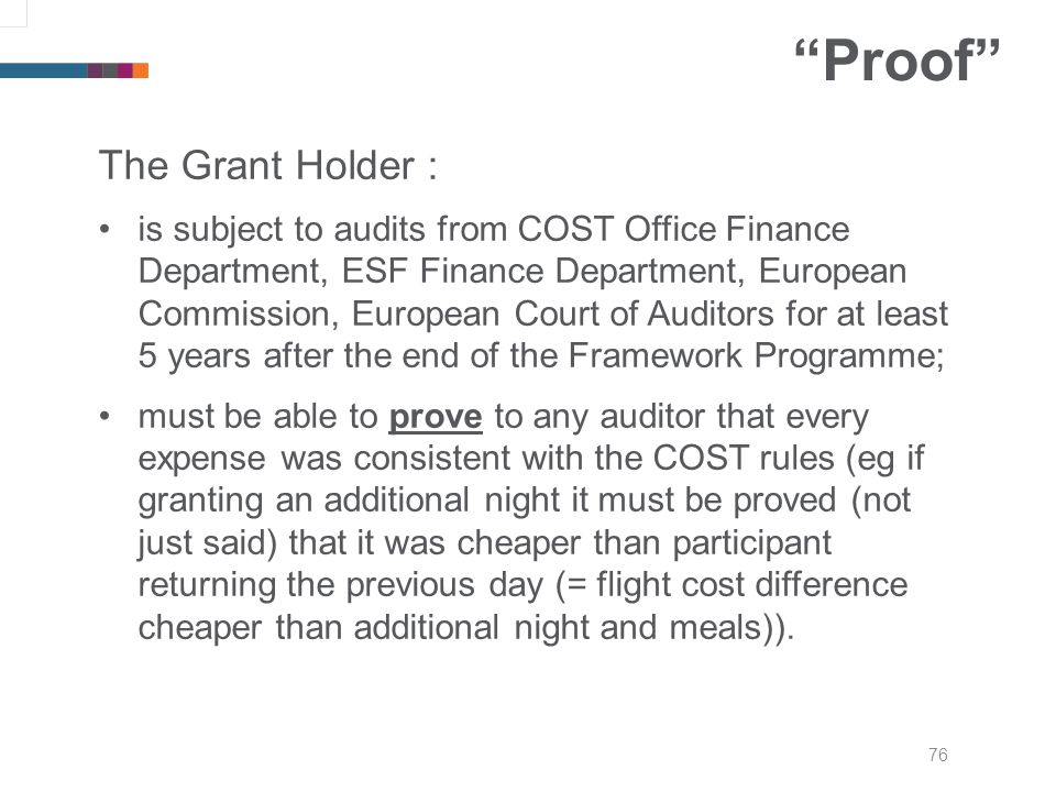 76 Proof The Grant Holder : is subject to audits from COST Office Finance Department, ESF Finance Department, European Commission, European Court of Auditors for at least 5 years after the end of the Framework Programme; must be able to prove to any auditor that every expense was consistent with the COST rules (eg if granting an additional night it must be proved (not just said) that it was cheaper than participant returning the previous day (= flight cost difference cheaper than additional night and meals)).