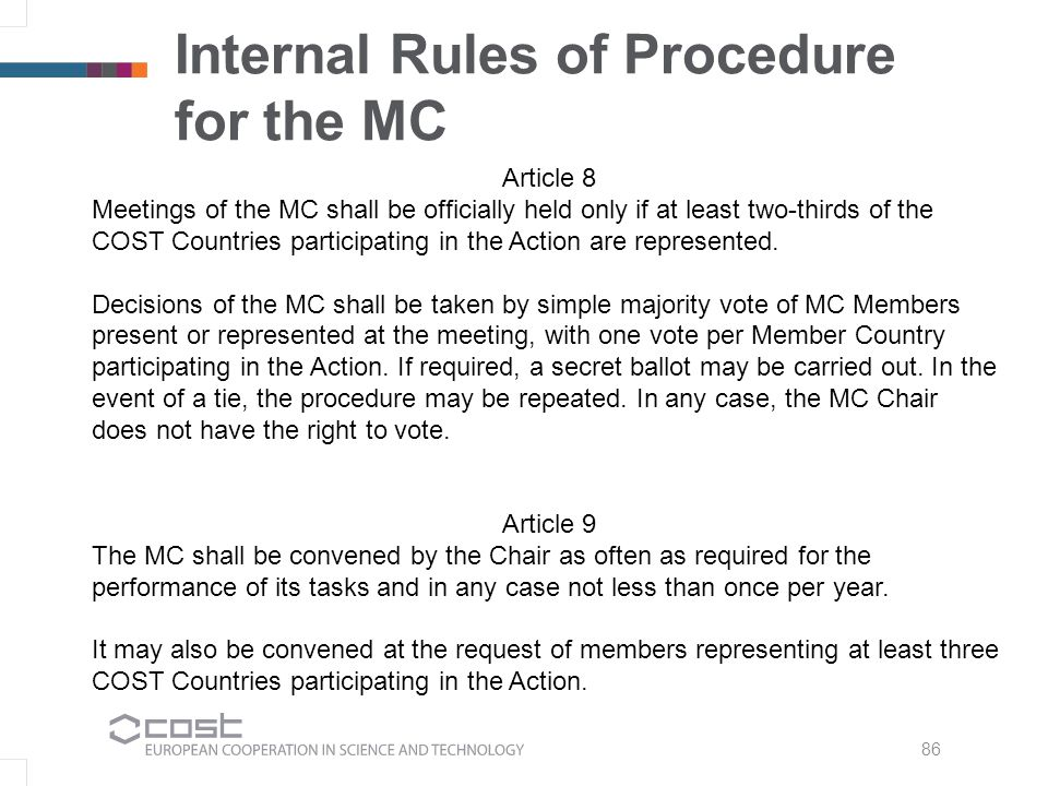 86 Internal Rules of Procedure for the MC Article 8 Meetings of the MC shall be officially held only if at least two-thirds of the COST Countries participating in the Action are represented.