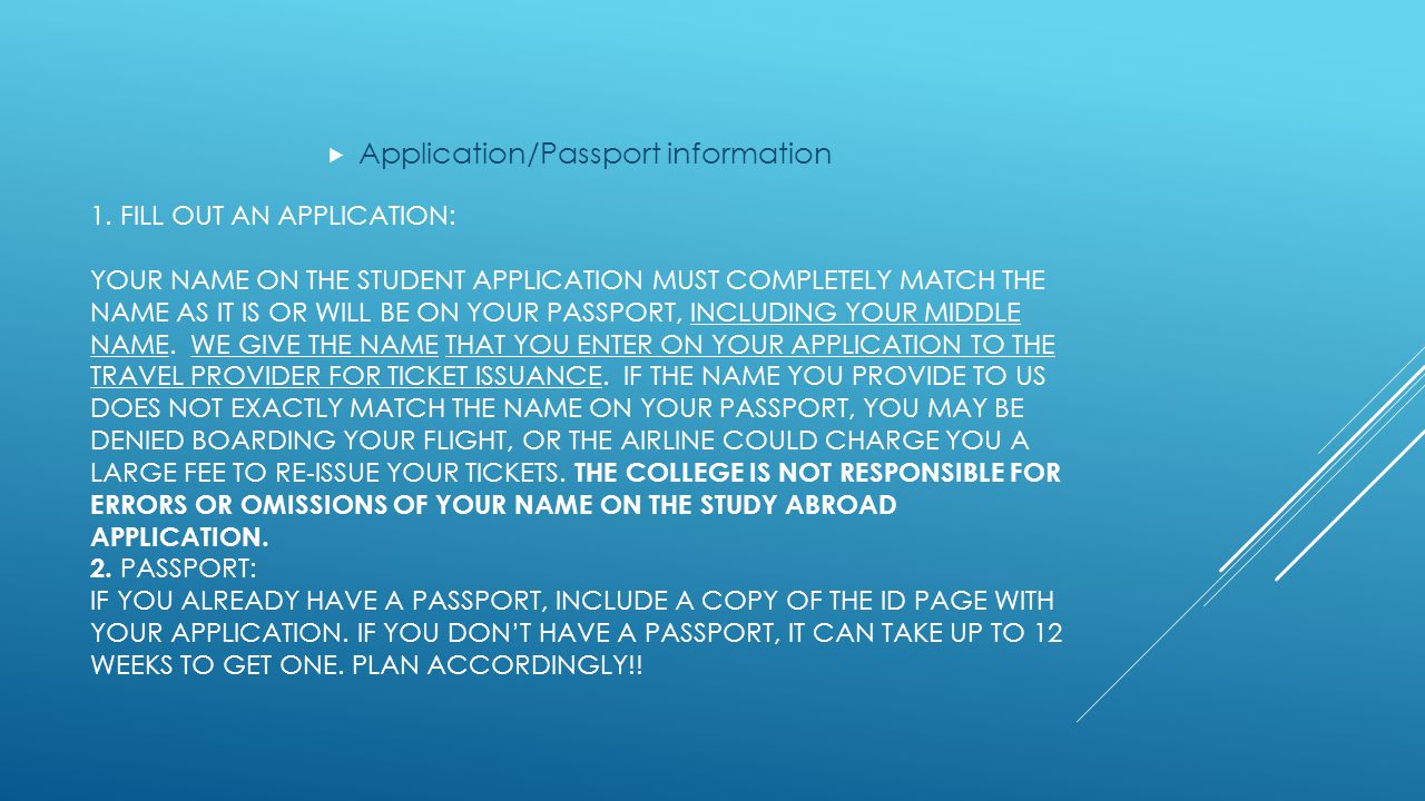1. FILL OUT AN APPLICATION: YOUR NAME ON THE STUDENT APPLICATION MUST COMPLETELY MATCH THE NAME AS IT IS OR WILL BE ON YOUR PASSPORT, INCLUDING YOUR M