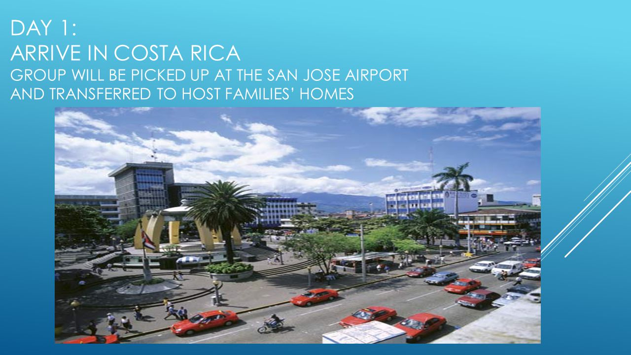 DAY 1: ARRIVE IN COSTA RICA GROUP WILL BE PICKED UP AT THE SAN JOSE AIRPORT AND TRANSFERRED TO HOST FAMILIES HOMES