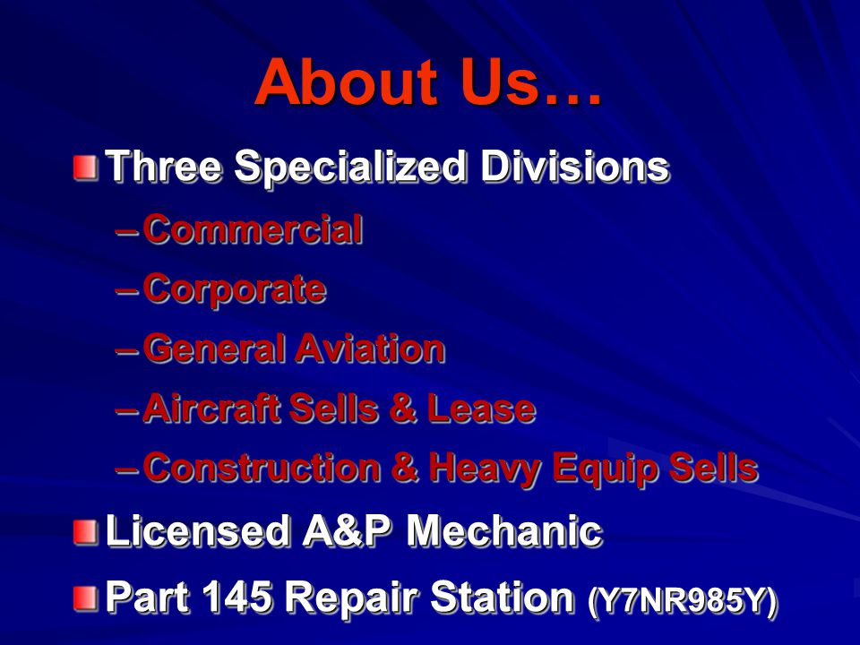 About Us… Three Specialized Divisions –Commercial –Corporate –General Aviation –Aircraft Sells & Lease –Construction & Heavy Equip Sells Licensed A&P Mechanic Part 145 Repair Station (Y7NR985Y) Three Specialized Divisions –Commercial –Corporate –General Aviation –Aircraft Sells & Lease –Construction & Heavy Equip Sells Licensed A&P Mechanic Part 145 Repair Station (Y7NR985Y)
