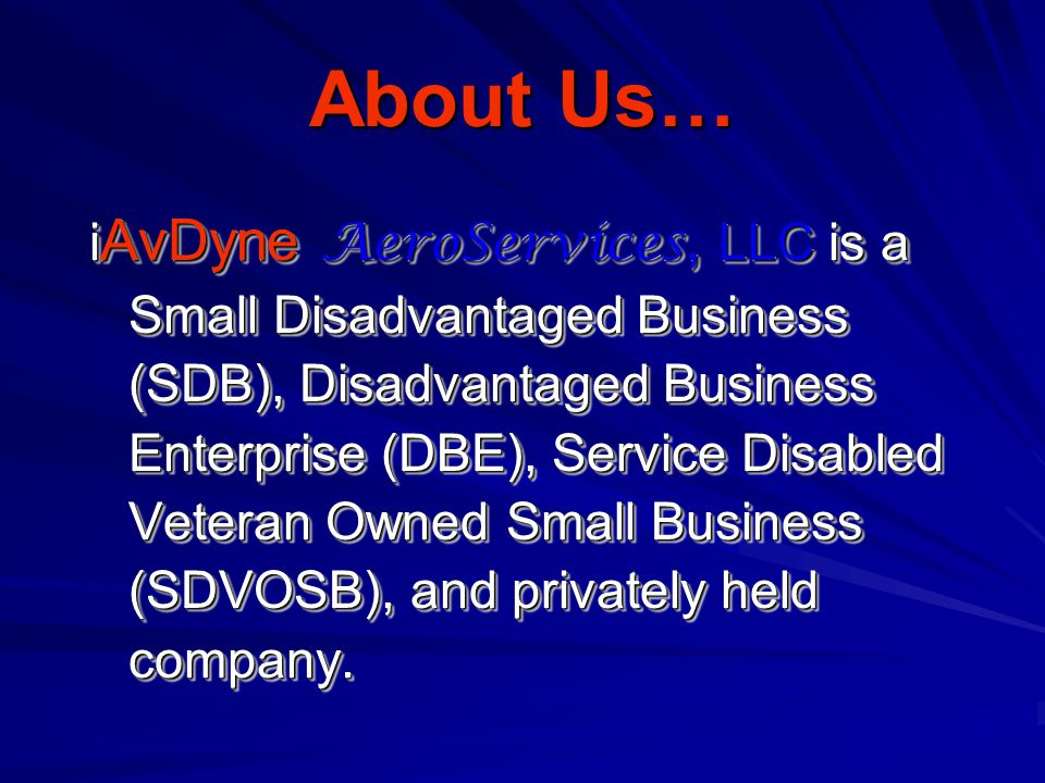About Us… i AvDyne AeroServices, LLC is a Small Disadvantaged Business (SDB), Disadvantaged Business Enterprise (DBE), Service Disabled Veteran Owned Small Business (SDVOSB), and privately held company.