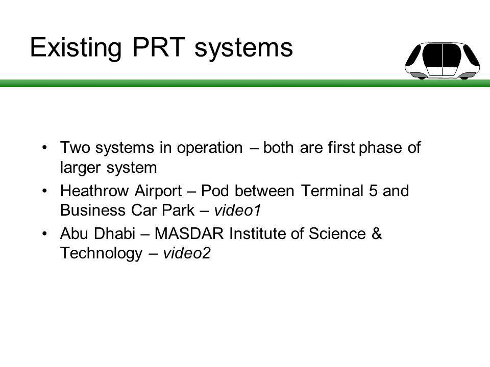 Existing PRT systems Two systems in operation – both are first phase of larger system Heathrow Airport – Pod between Terminal 5 and Business Car Park – video1 Abu Dhabi – MASDAR Institute of Science & Technology – video2