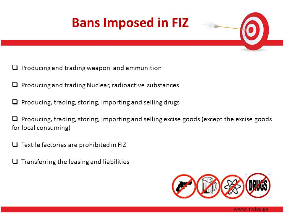 Bans Imposed in FIZ Producing and trading weapon and ammunition Producing and trading Nuclear, radioactive substances Producing, trading, storing, importing and selling drugs Producing, trading, storing, importing and selling excise goods (except the excise goods for local consuming) Textile factories are prohibited in FIZ Transferring the leasing and liabilities www.mofea.ge