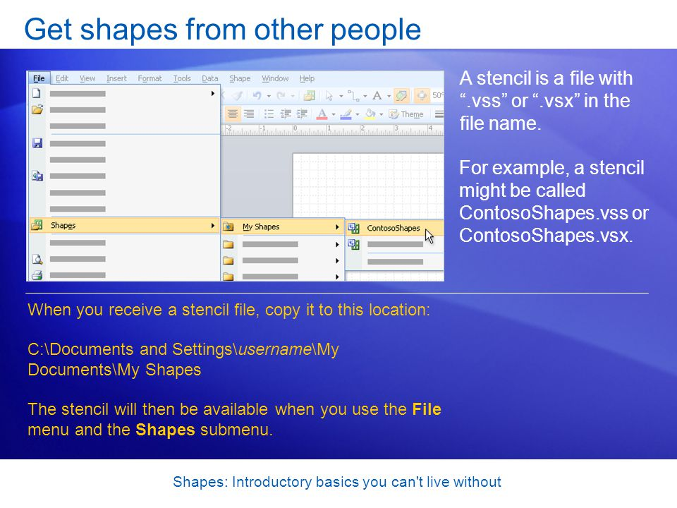Shapes: Introductory basics you can't live without Get shapes from other people A stencil is a file with.vss or.vsx in the file name. When you receive