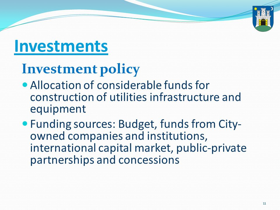 11 Investments Investment policy Allocation of considerable funds for construction of utilities infrastructure and equipment Funding sources: Budget,