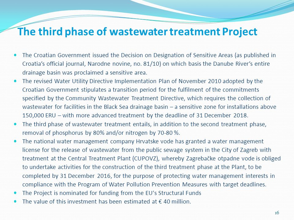 16 The third phase of wastewater treatment Project The Croatian Government issued the Decision on Designation of Sensitive Areas (as published in Croatias official journal, Narodne novine, no.