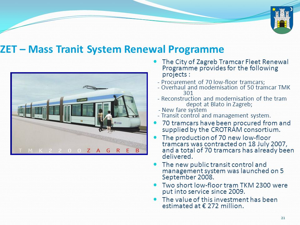 21 ZET – Mass Tranit System Renewal Programme The City of Zagreb Tramcar Fleet Renewal Programme provides for the following projects : - Procurement of 70 low-floor tramcars; - Overhaul and modernisation of 50 tramcar TMK 301 - Reconstruction and modernisation of the tram depot at Blato in Zagreb; - New fare system - Transit control and management system.