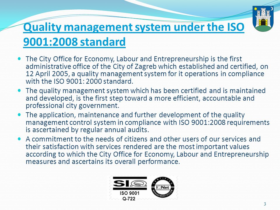 3 Quality management system under the ISO 9001:2008 standard The City Office for Economy, Labour and Entrepreneurship is the first administrative office of the City of Zagreb which established and certified, on 12 April 2005, a quality management system for it operations in compliance with the ISO 9001: 2000 standard.