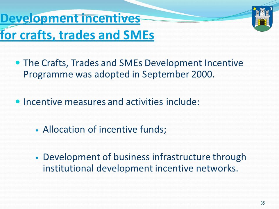 35 Development incentives for crafts, trades and SMEs The Crafts, Trades and SMEs Development Incentive Programme was adopted in September 2000.