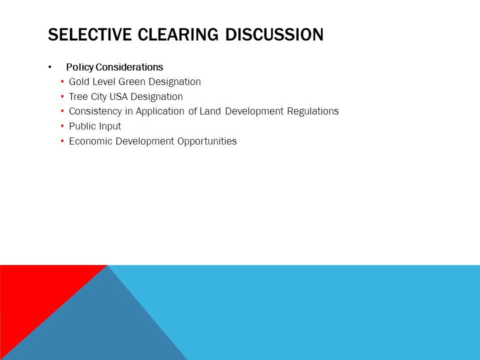 SELECTIVE CLEARING DISCUSSION Policy Considerations Gold Level Green Designation Tree City USA Designation Consistency in Application of Land Development Regulations Public Input Economic Development Opportunities