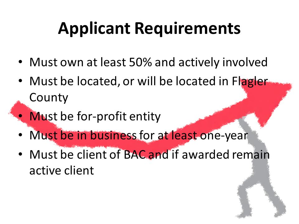 Applicant Requirements Must own at least 50% and actively involved Must be located, or will be located in Flagler County Must be for-profit entity Must be in business for at least one-year Must be client of BAC and if awarded remain active client