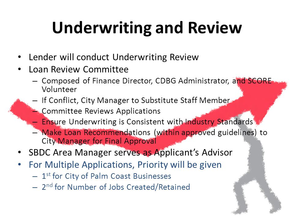 Underwriting and Review Lender will conduct Underwriting Review Loan Review Committee – Composed of Finance Director, CDBG Administrator, and SCORE Volunteer – If Conflict, City Manager to Substitute Staff Member – Committee Reviews Applications – Ensure Underwriting is Consistent with Industry Standards – Make Loan Recommendations (within approved guidelines) to City Manager for Final Approval SBDC Area Manager serves as Applicants Advisor For Multiple Applications, Priority will be given – 1 st for City of Palm Coast Businesses – 2 nd for Number of Jobs Created/Retained