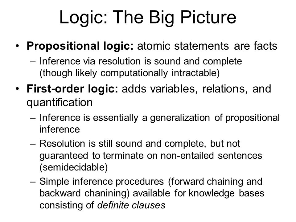 Logic: The Big Picture Propositional logic: atomic statements are facts –Inference via resolution is sound and complete (though likely computationally intractable) First-order logic: adds variables, relations, and quantification –Inference is essentially a generalization of propositional inference –Resolution is still sound and complete, but not guaranteed to terminate on non-entailed sentences (semidecidable) –Simple inference procedures (forward chaining and backward chanining) available for knowledge bases consisting of definite clauses