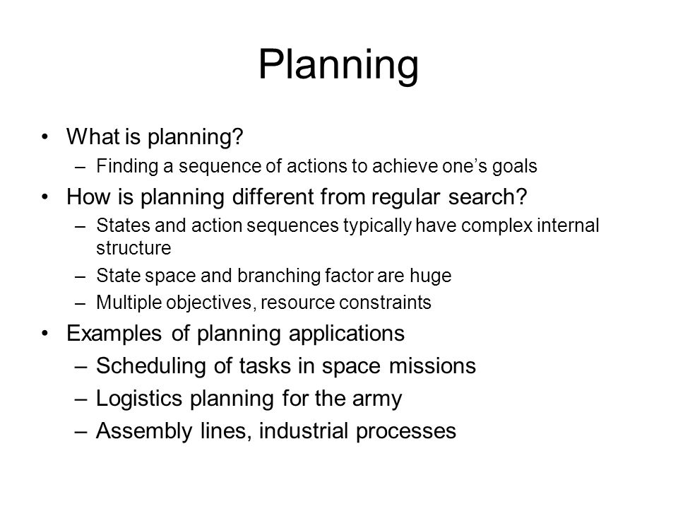 Propositional planning Start state, goal state are specified as conjunctions of predicates –Start state: At(P1, RDU) Plane(P1) Airport(RDU) Airport(ORD) –Goal state: At(P1, ORD) Actions are described in terms of their preconditions and effects: –Fly(p, source, destination) Precond: At(p, source) Plane(p) Airport(source) Airport(destination) Effect: ¬At(p, source) At(p, destination) Search problem: starting with the start state, find all applicable actions (actions for which preconditions are satisfied), compute the successor state based on the effects, etc.