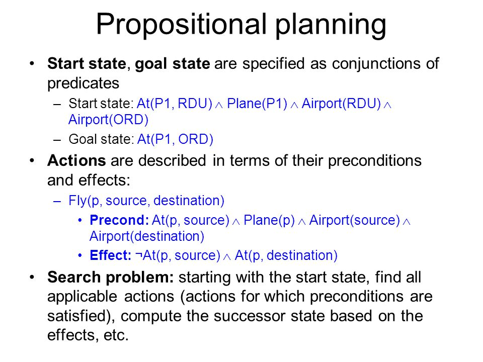 Propositional planning Start state, goal state are specified as conjunctions of predicates –Start state: At(P1, RDU) Plane(P1) Airport(RDU) Airport(OR