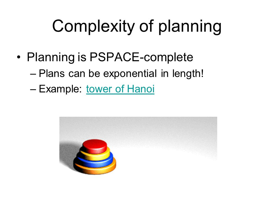 Complexity of planning Planning is PSPACE-complete –Plans can be exponential in length! –Example: tower of Hanoitower of Hanoi
