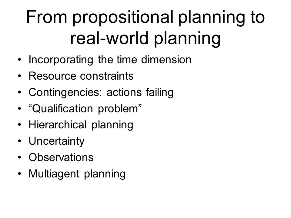 From propositional planning to real-world planning Incorporating the time dimension Resource constraints Contingencies: actions failing Qualification problem Hierarchical planning Uncertainty Observations Multiagent planning