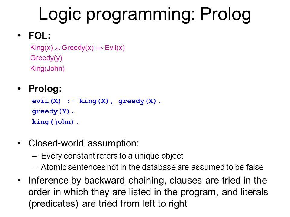 Logic programming: Prolog FOL: King(x) Greedy(x) Evil(x) Greedy(y) King(John) Prolog: evil(X) :- king(X), greedy(X). greedy(Y). king(john). Closed-wor