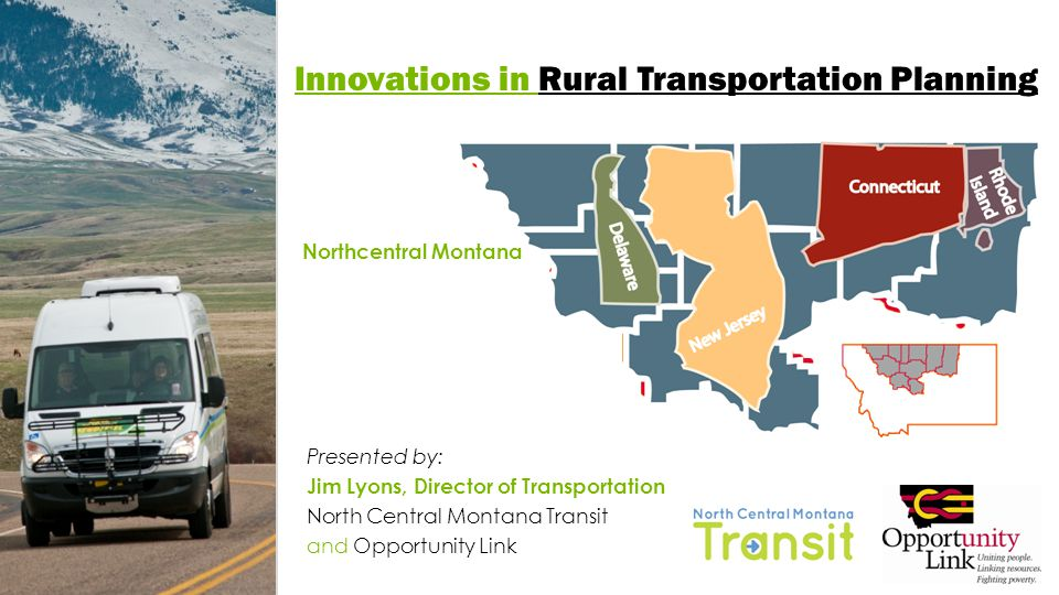 Innovations in Regional Rural Transportation Regional Public Transportation System Facilitated establishment of 6 new rural transit systems in North Central Montana (Northern Transit Interlocal, Fort Belknap Transit System, North Central Montana Transit, Rocky Boy Transit, Toole County Transit, and Glacier County Transit) Opportunity Links Homegrown Strategies in Regional Transportation Planning Together with communities, developed a regional transportation plan with options for local and/or coordinated implementation Facilitated planning, if needed Neutral convener to ensure inclusive, multi-jurisdictional participation in planning process Horizontal, networked approach for collaboration and leadership Provided technical assistance on rural public transportation with local expertise (Western Transportation Institute) www.opportunitylinkmt.org